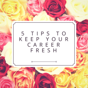 5 Tips to Keep Your Career Fresh
